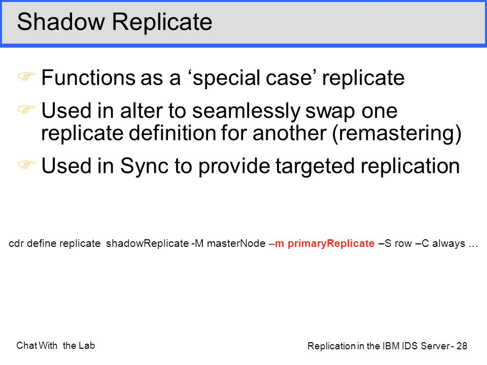 Replication in the IBM IDS Server - 28 Chat With the Lab Shadow Replicate FFunctions as a 'special case' replicate FUsed in alter to seamlessly swap one replicate definition for another (remastering) FUsed in Sync to provide targeted replication cdr define replicate shadowReplicate -M masterNode –m primaryReplicate –S row –C always …