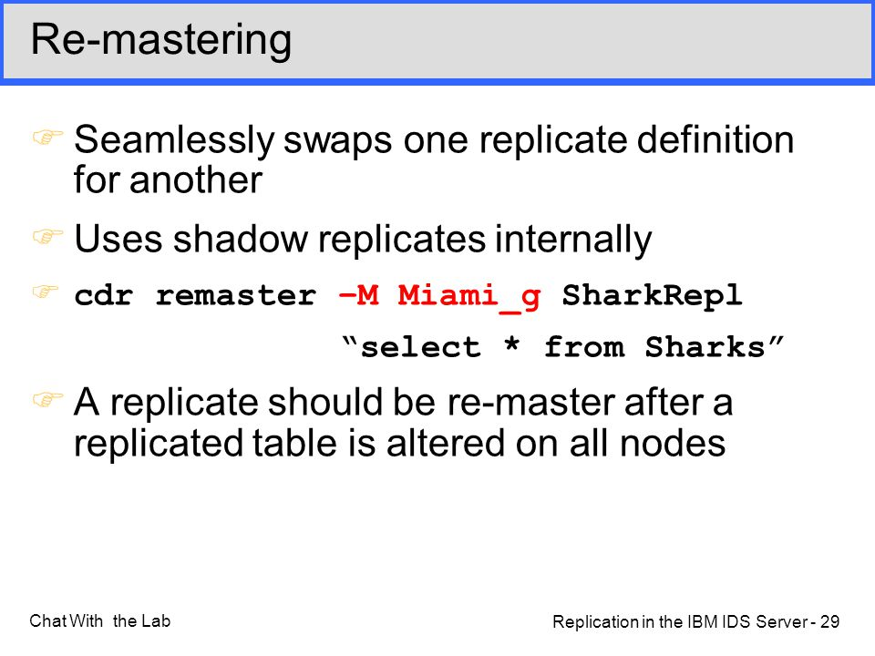 Replication in the IBM IDS Server - 29 Chat With the Lab Re-mastering FSeamlessly swaps one replicate definition for another FUses shadow replicates internally Fcdr remaster –M Miami_g SharkRepl select * from Sharks FA replicate should be re-master after a replicated table is altered on all nodes