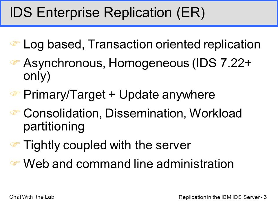 Replication in the IBM IDS Server - 3 Chat With the Lab IDS Enterprise Replication (ER) FLog based, Transaction oriented replication FAsynchronous, Homogeneous (IDS 7.22+ only) FPrimary/Target + Update anywhere FConsolidation, Dissemination, Workload partitioning FTightly coupled with the server FWeb and command line administration