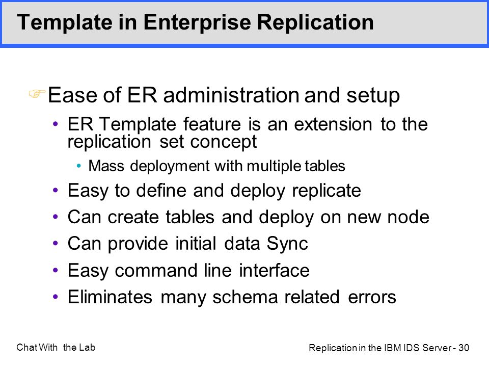 Replication in the IBM IDS Server - 30 Chat With the Lab Template in Enterprise Replication FEase of ER administration and setup ER Template feature is an extension to the replication set concept Mass deployment with multiple tables Easy to define and deploy replicate Can create tables and deploy on new node Can provide initial data Sync Easy command line interface Eliminates many schema related errors