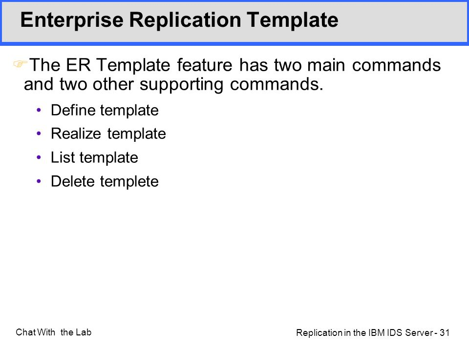 Replication in the IBM IDS Server - 31 Chat With the Lab Enterprise Replication Template FThe ER Template feature has two main commands and two other supporting commands.