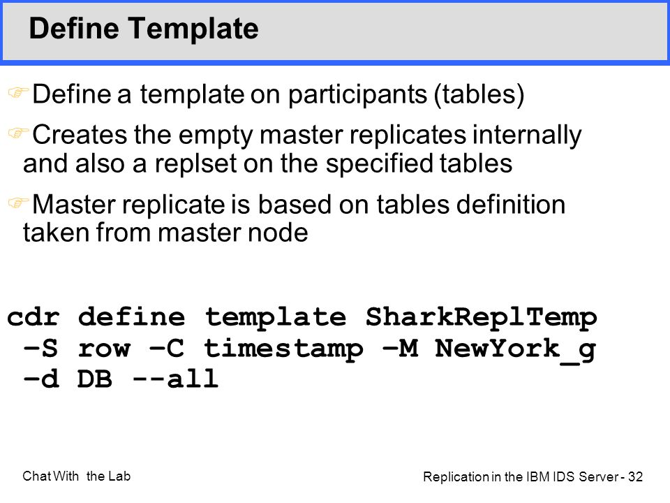 Replication in the IBM IDS Server - 32 Chat With the Lab Define Template FDefine a template on participants (tables) FCreates the empty master replicates internally and also a replset on the specified tables FMaster replicate is based on tables definition taken from master node cdr define template SharkReplTemp –S row –C timestamp –M NewYork_g –d DB --all