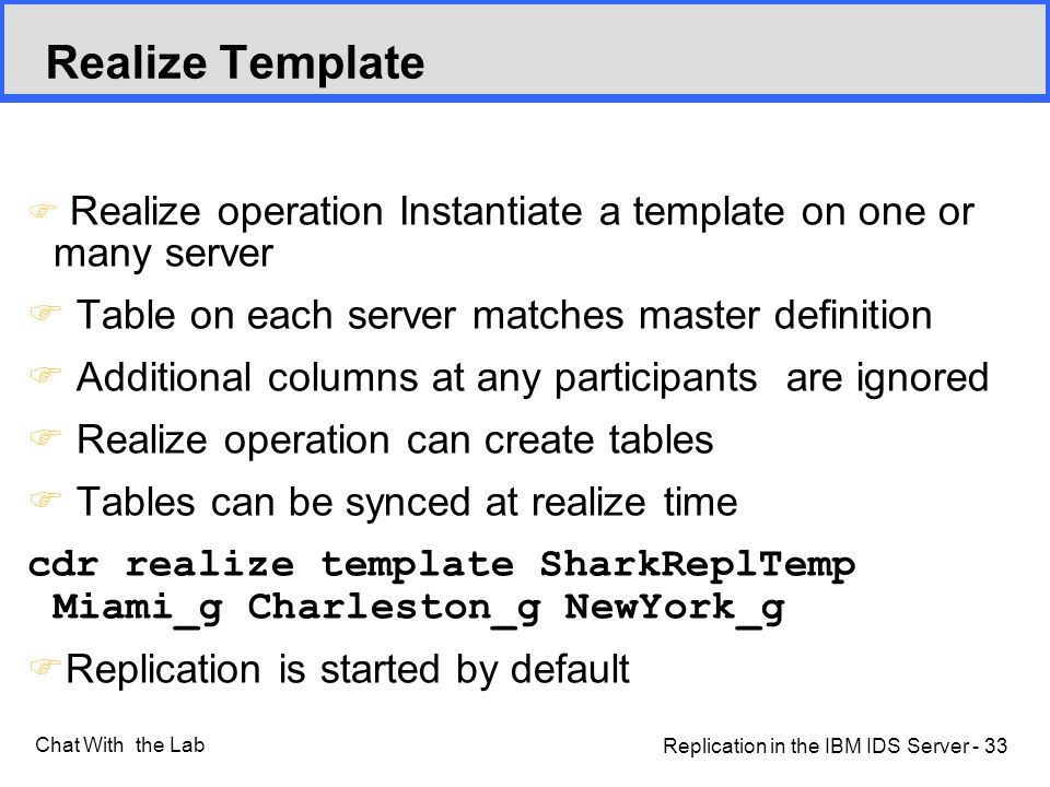 Replication in the IBM IDS Server - 33 Chat With the Lab F Realize operation Instantiate a template on one or many server F Table on each server matches master definition F Additional columns at any participants are ignored F Realize operation can create tables F Tables can be synced at realize time cdr realize template SharkReplTemp Miami_g Charleston_g NewYork_g F Replication is started by default Realize Template