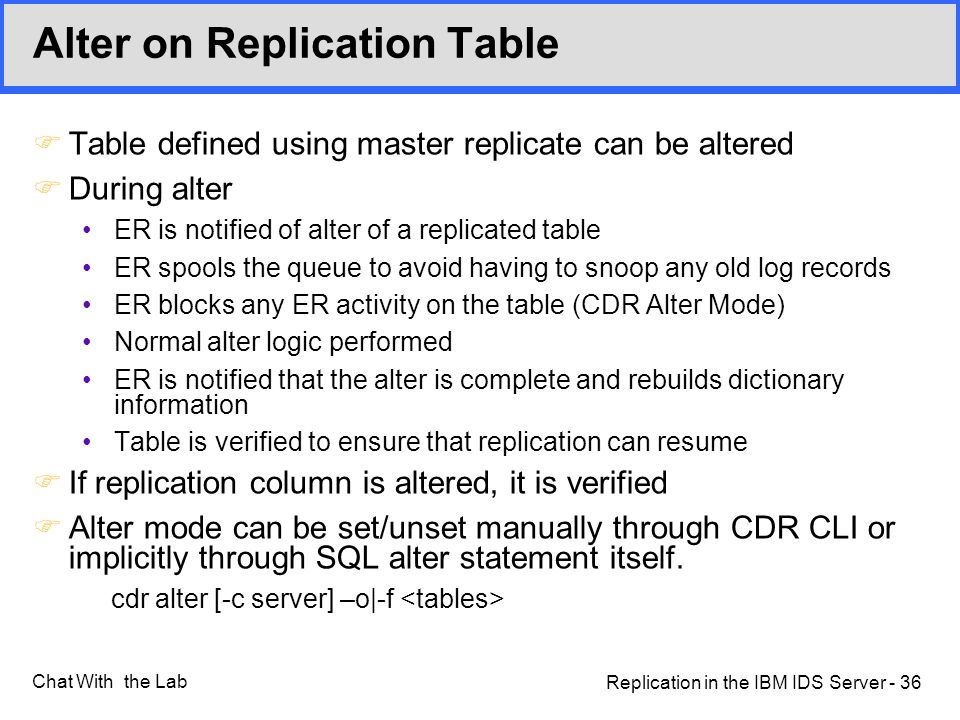 Replication in the IBM IDS Server - 36 Chat With the Lab Alter on Replication Table FTable defined using master replicate can be altered FDuring alter ER is notified of alter of a replicated table ER spools the queue to avoid having to snoop any old log records ER blocks any ER activity on the table (CDR Alter Mode) Normal alter logic performed ER is notified that the alter is complete and rebuilds dictionary information Table is verified to ensure that replication can resume FIf replication column is altered, it is verified FAlter mode can be set/unset manually through CDR CLI or implicitly through SQL alter statement itself.