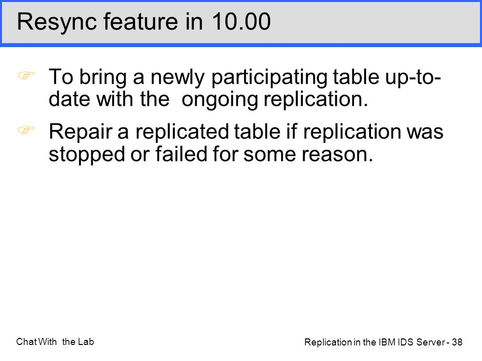 Replication in the IBM IDS Server - 38 Chat With the Lab Resync feature in 10.00 FTo bring a newly participating table up-to- date with the ongoing replication.