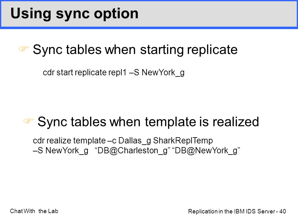 Replication in the IBM IDS Server - 40 Chat With the Lab Using sync option FSync tables when starting replicate FSync tables when template is realized cdr realize template –c Dallas_g SharkReplTemp –S NewYork_g DB@Charleston_g DB@NewYork_g cdr start replicate repl1 –S NewYork_g