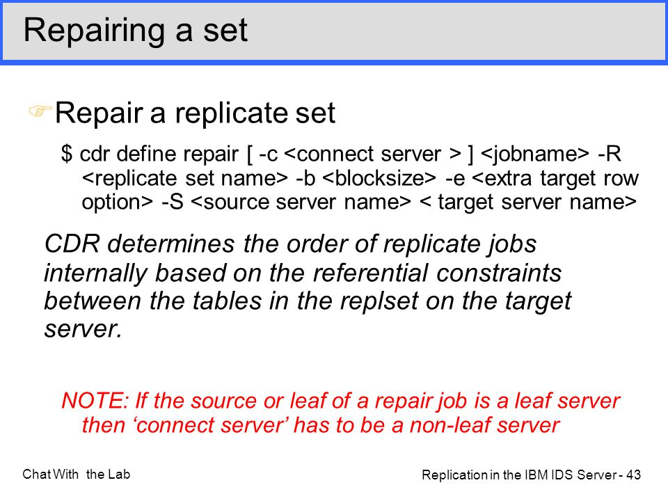 Replication in the IBM IDS Server - 43 Chat With the Lab FRepair a replicate set $ cdr define repair [ -c ] -R -b -e -S CDR determines the order of replicate jobs internally based on the referential constraints between the tables in the replset on the target server.