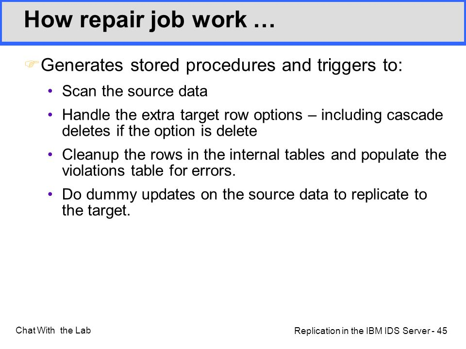 Replication in the IBM IDS Server - 45 Chat With the Lab How repair job work … FGenerates stored procedures and triggers to: Scan the source data Handle the extra target row options – including cascade deletes if the option is delete Cleanup the rows in the internal tables and populate the violations table for errors.