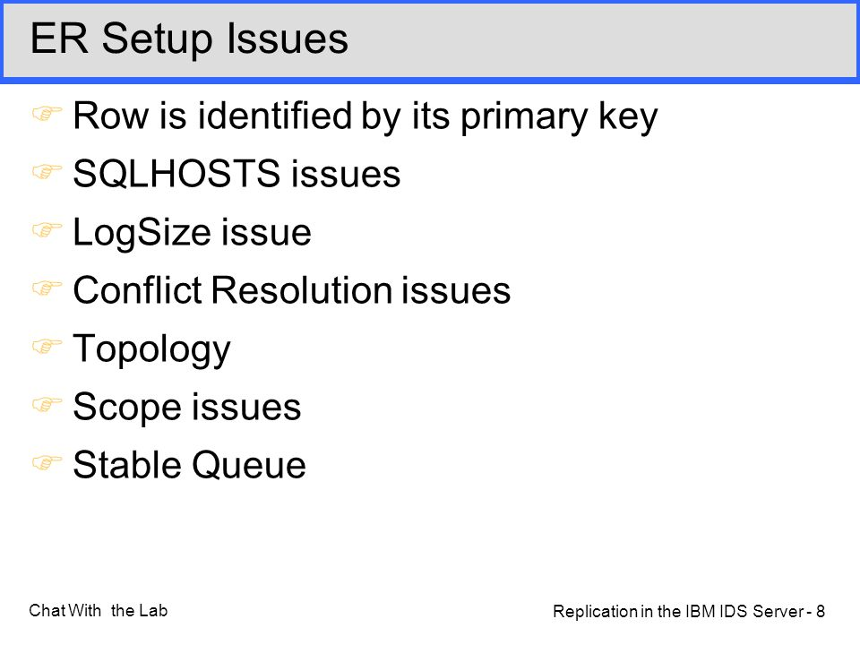 Replication in the IBM IDS Server - 8 Chat With the Lab ER Setup Issues FRow is identified by its primary key FSQLHOSTS issues FLogSize issue FConflict Resolution issues FTopology FScope issues FStable Queue