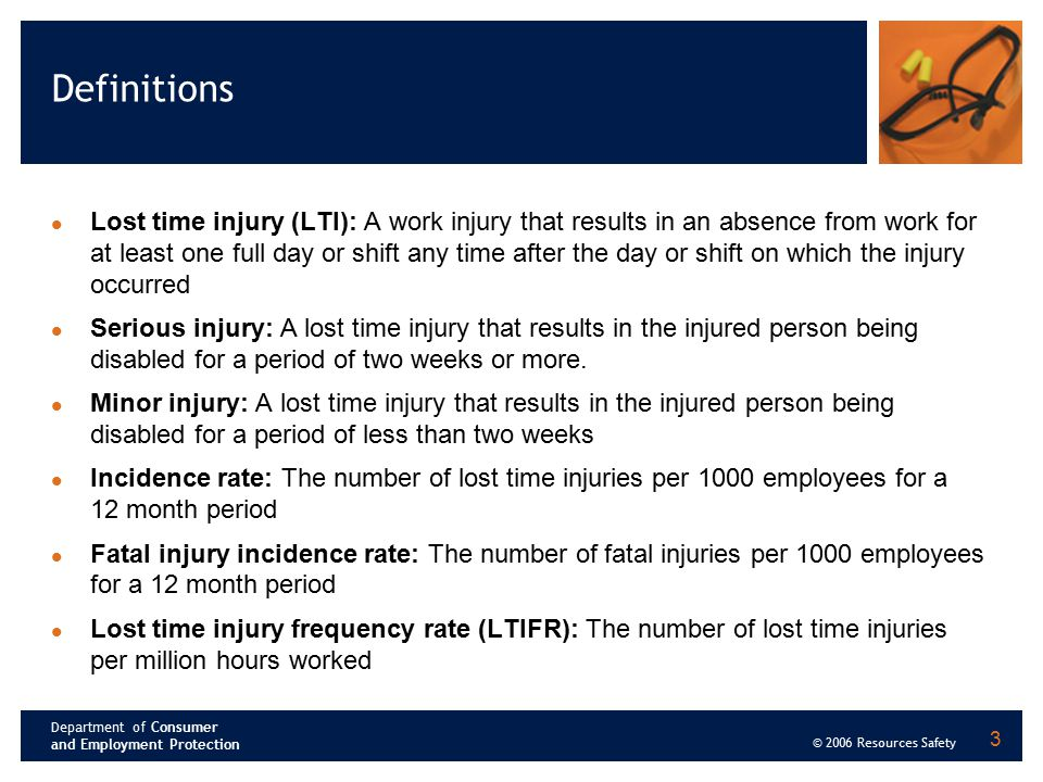 Department of Consumer and Employment Protection © 2006 Resources Safety 3 Definitions Lost time injury (LTI): A work injury that results in an absenc
