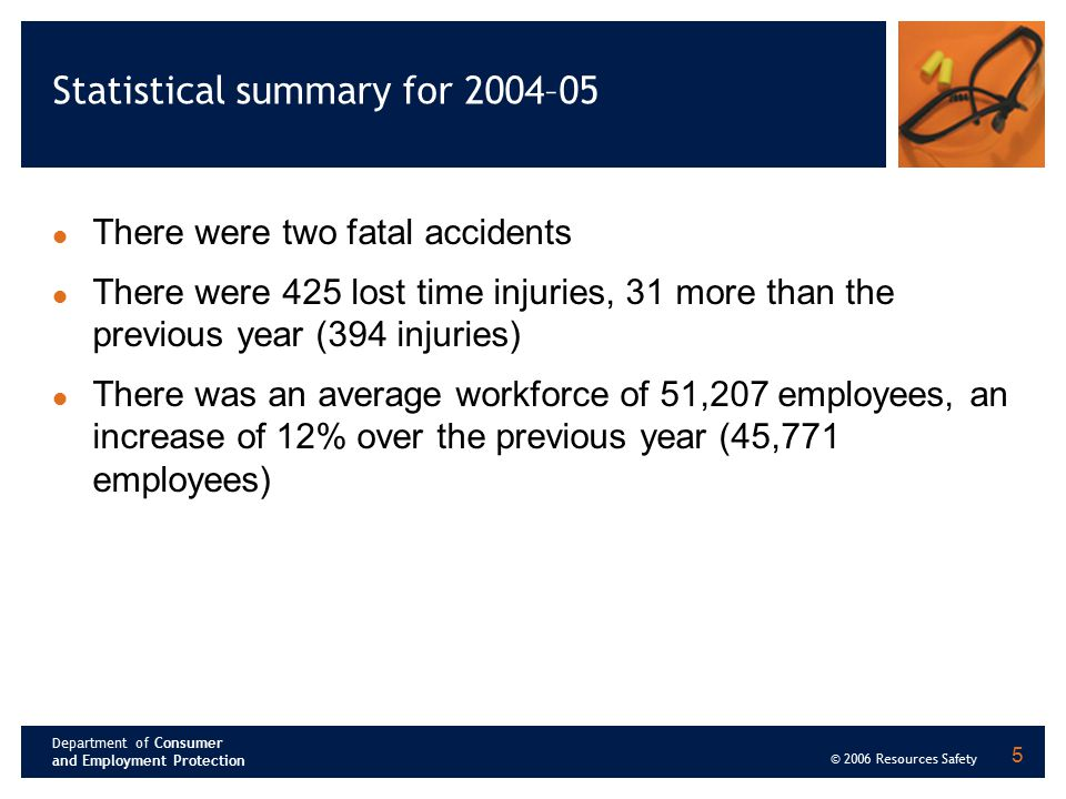 Department of Consumer and Employment Protection © 2006 Resources Safety 5 Statistical summary for 2004–05 There were two fatal accidents There were 4