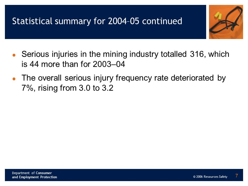 Department of Consumer and Employment Protection © 2006 Resources Safety 7 Statistical summary for 2004–05 continued Serious injuries in the mining in