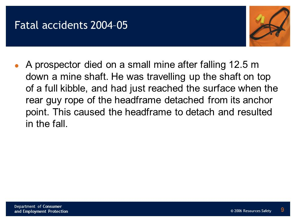 Department of Consumer and Employment Protection © 2006 Resources Safety 9 Fatal accidents 2004–05 A prospector died on a small mine after falling 12.