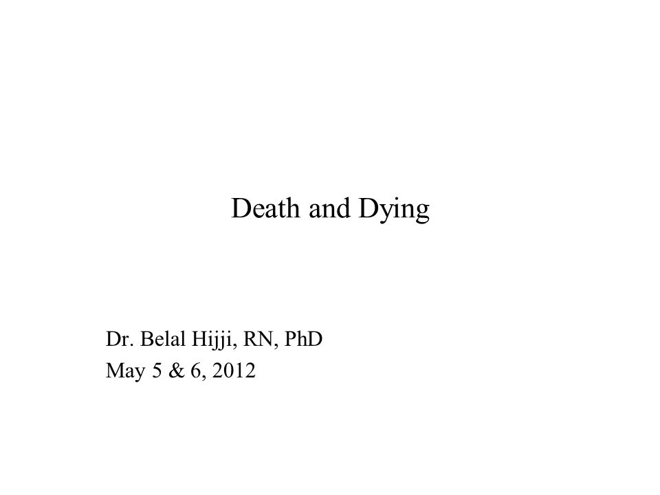 Death and Dying Dr. Belal Hijji, RN, PhD May 5 & 6, 2012