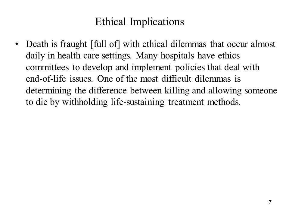 7 Ethical Implications Death is fraught [full of] with ethical dilemmas that occur almost daily in health care settings.