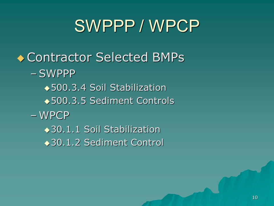 10 SWPPP / WPCP  Contractor Selected BMPs –SWPPP  500.3.4 Soil Stabilization  500.3.5 Sediment Controls –WPCP  30.1.1 Soil Stabilization  30.1.2 Sediment Control