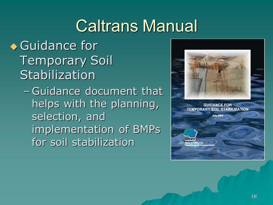 18 Caltrans Manual  Guidance for Temporary Soil Stabilization –Guidance document that helps with the planning, selection, and implementation of BMPs for soil stabilization