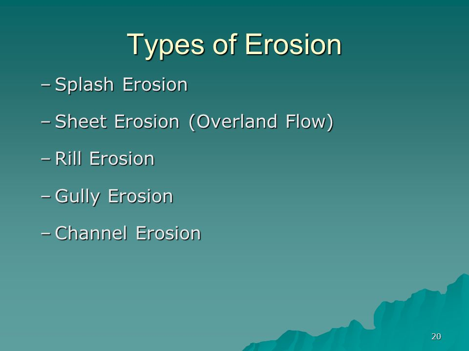 20 Types of Erosion –Splash Erosion –Sheet Erosion (Overland Flow) –Rill Erosion –Gully Erosion –Channel Erosion
