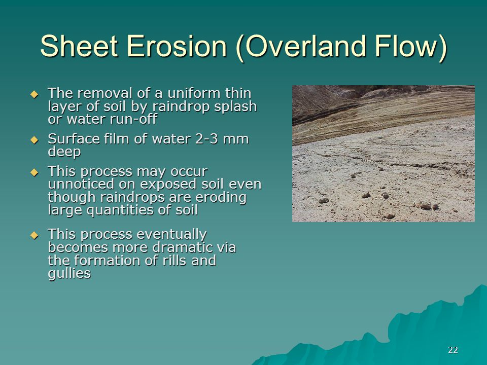 22 Sheet Erosion (Overland Flow)  The removal of a uniform thin layer of soil by raindrop splash or water run-off  Surface film of water 2-3 mm deep  This process may occur unnoticed on exposed soil even though raindrops are eroding large quantities of soil  This process eventually becomes more dramatic via the formation of rills and gullies