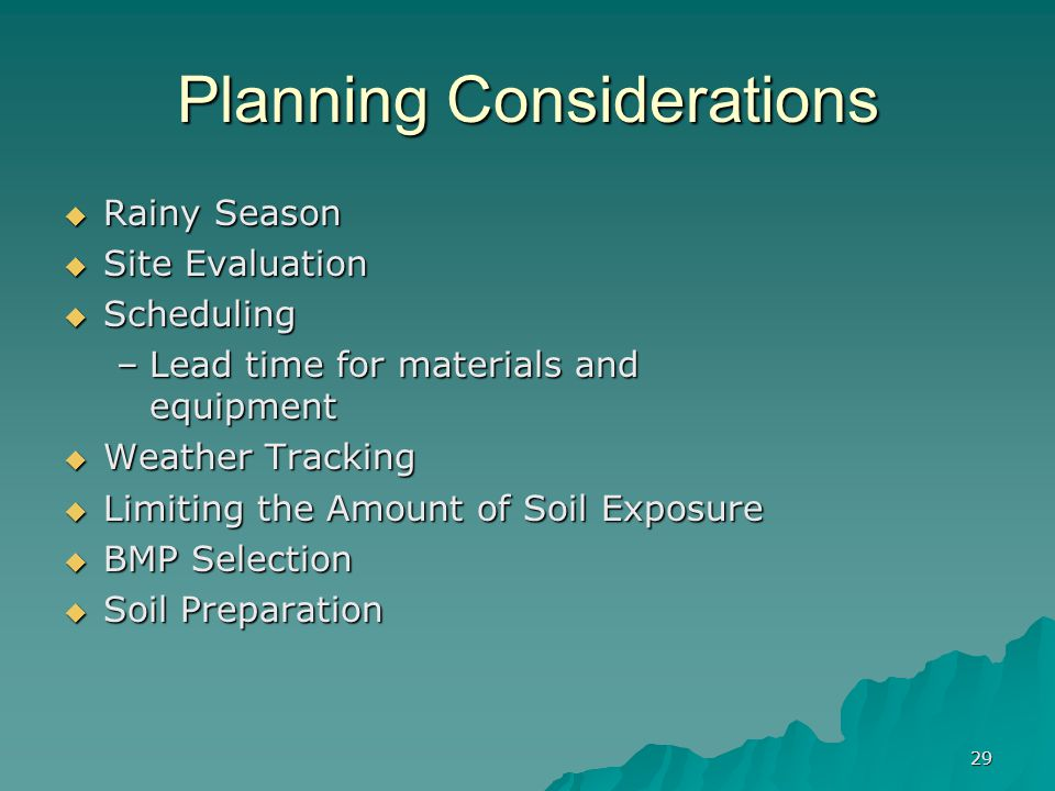 29 Planning Considerations  Rainy Season  Site Evaluation  Scheduling –Lead time for materials and equipment  Weather Tracking  Limiting the Amount of Soil Exposure  BMP Selection  Soil Preparation