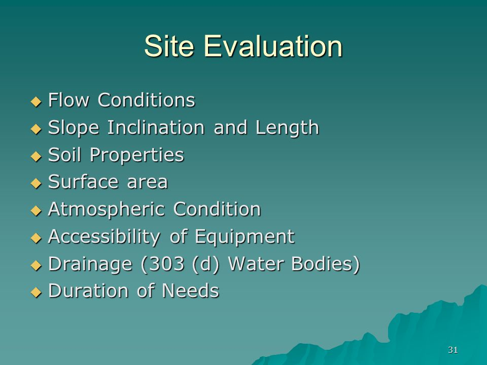 31 Site Evaluation  Flow Conditions  Slope Inclination and Length  Soil Properties  Surface area  Atmospheric Condition  Accessibility of Equipment  Drainage (303 (d) Water Bodies)  Duration of Needs