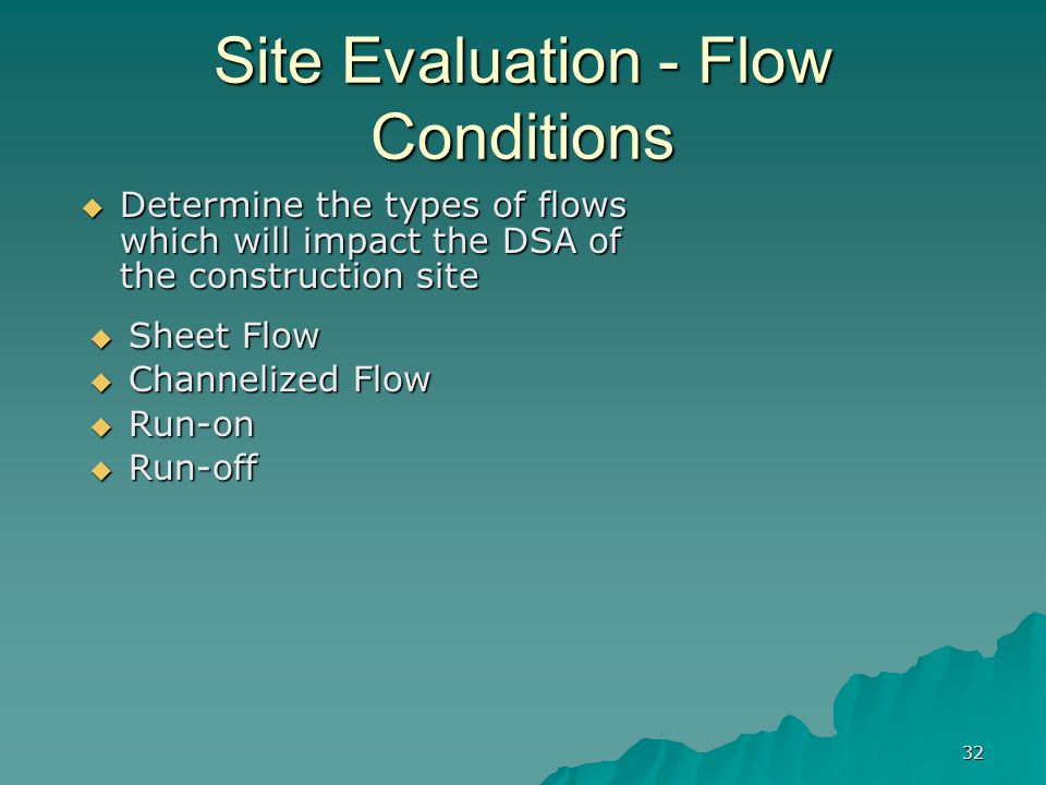 32 Site Evaluation - Flow Conditions  Sheet Flow  Channelized Flow  Run-on  Run-off  Determine the types of flows which will impact the DSA of the construction site
