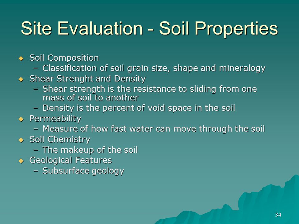 34 Site Evaluation - Soil Properties  Soil Composition –Classification of soil grain size, shape and mineralogy  Shear Strenght and Density –Shear strength is the resistance to sliding from one mass of soil to another –Density is the percent of void space in the soil  Permeability –Measure of how fast water can move through the soil  Soil Chemistry –The makeup of the soil  Geological Features –Subsurface geology