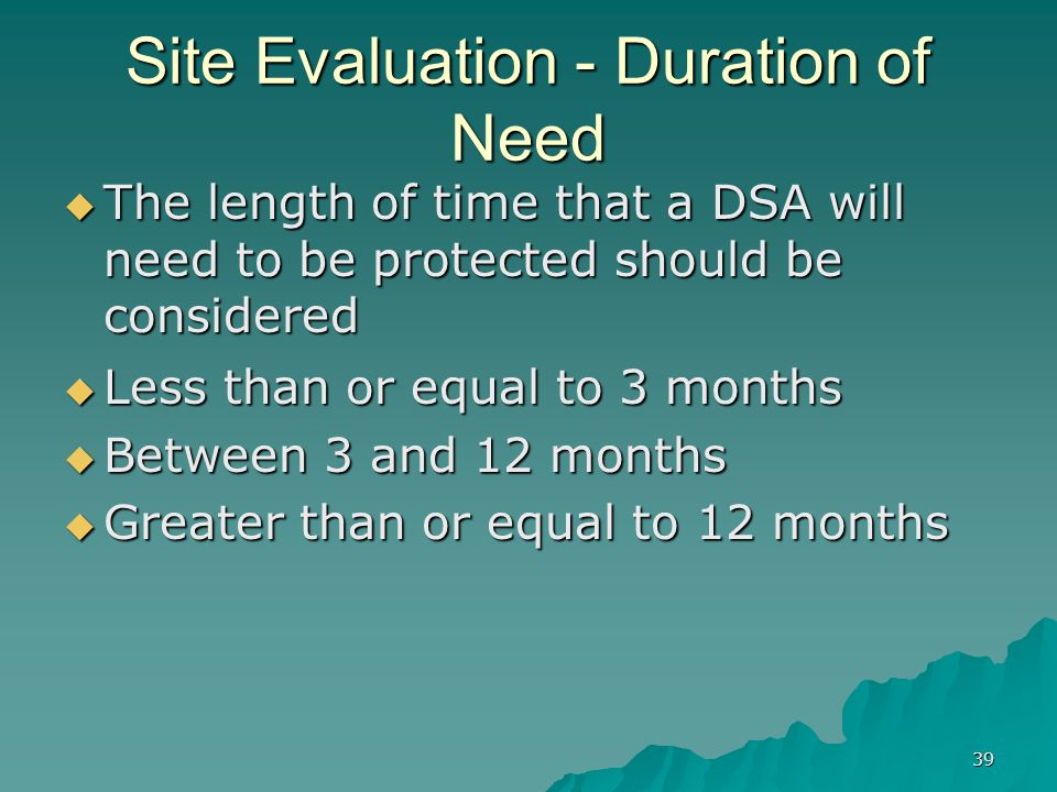 39 Site Evaluation - Duration of Need  Less than or equal to 3 months  Between 3 and 12 months  Greater than or equal to 12 months  The length of time that a DSA will need to be protected should be considered