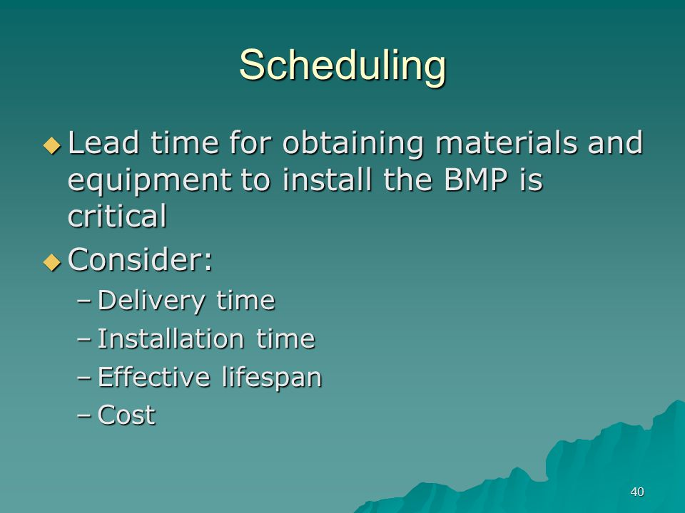 40 Scheduling  Lead time for obtaining materials and equipment to install the BMP is critical  Consider: –Delivery time –Installation time –Effective lifespan –Cost