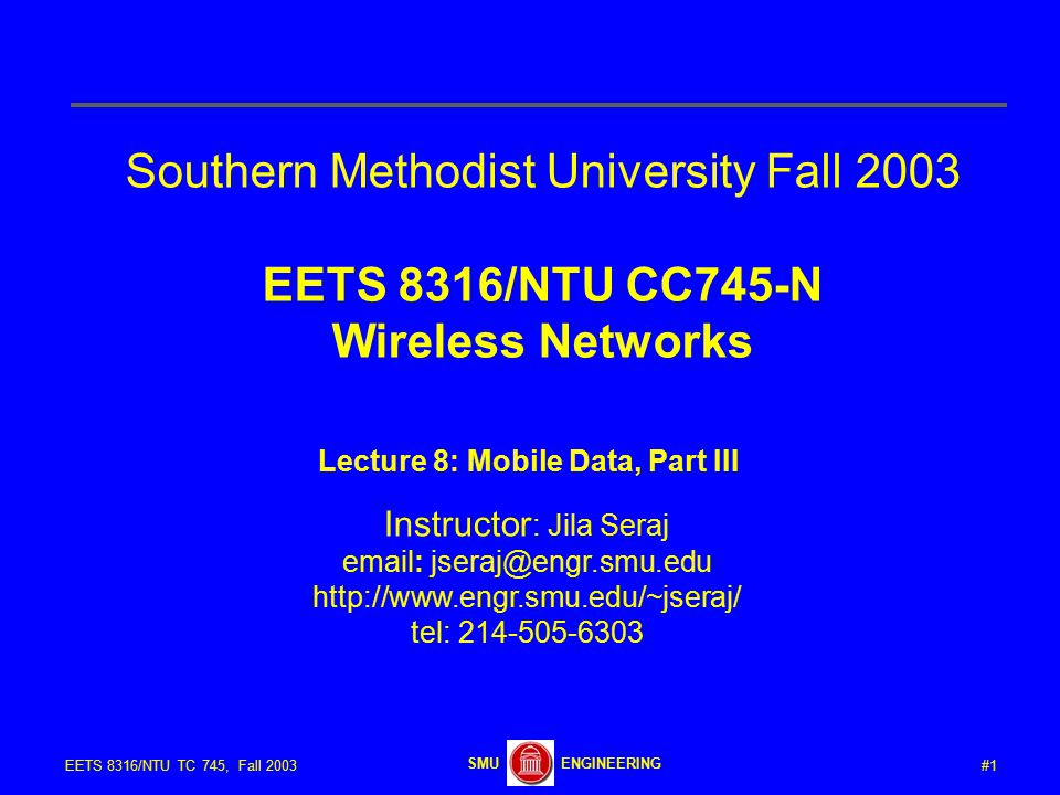 #1EETS 8316/NTU TC 745, Fall 2003 ENGINEERINGSMU Southern Methodist University Fall 2003 EETS 8316/NTU CC745-N Wireless Networks Lecture 8: Mobile Data, Part III Instructor : Jila Seraj email: jseraj@engr.smu.edu http://www.engr.smu.edu/~jseraj/ tel: 214-505-6303