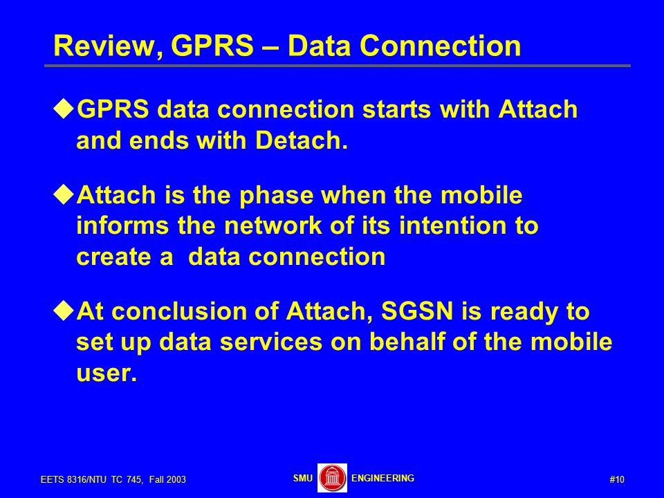#10EETS 8316/NTU TC 745, Fall 2003 ENGINEERINGSMU Review, GPRS – Data Connection  GPRS data connection starts with Attach and ends with Detach.
