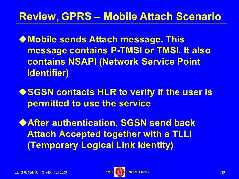 #13EETS 8316/NTU TC 745, Fall 2003 ENGINEERINGSMU Review, GPRS – Mobile Attach Scenario  Mobile sends Attach message.