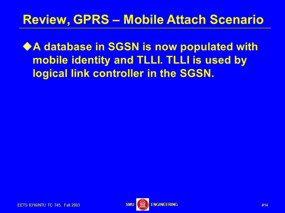 #14EETS 8316/NTU TC 745, Fall 2003 ENGINEERINGSMU Review, GPRS – Mobile Attach Scenario  A database in SGSN is now populated with mobile identity and TLLI.