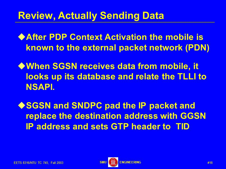#18EETS 8316/NTU TC 745, Fall 2003 ENGINEERINGSMU Review, Actually Sending Data  After PDP Context Activation the mobile is known to the external packet network (PDN)  When SGSN receives data from mobile, it looks up its database and relate the TLLI to NSAPI.