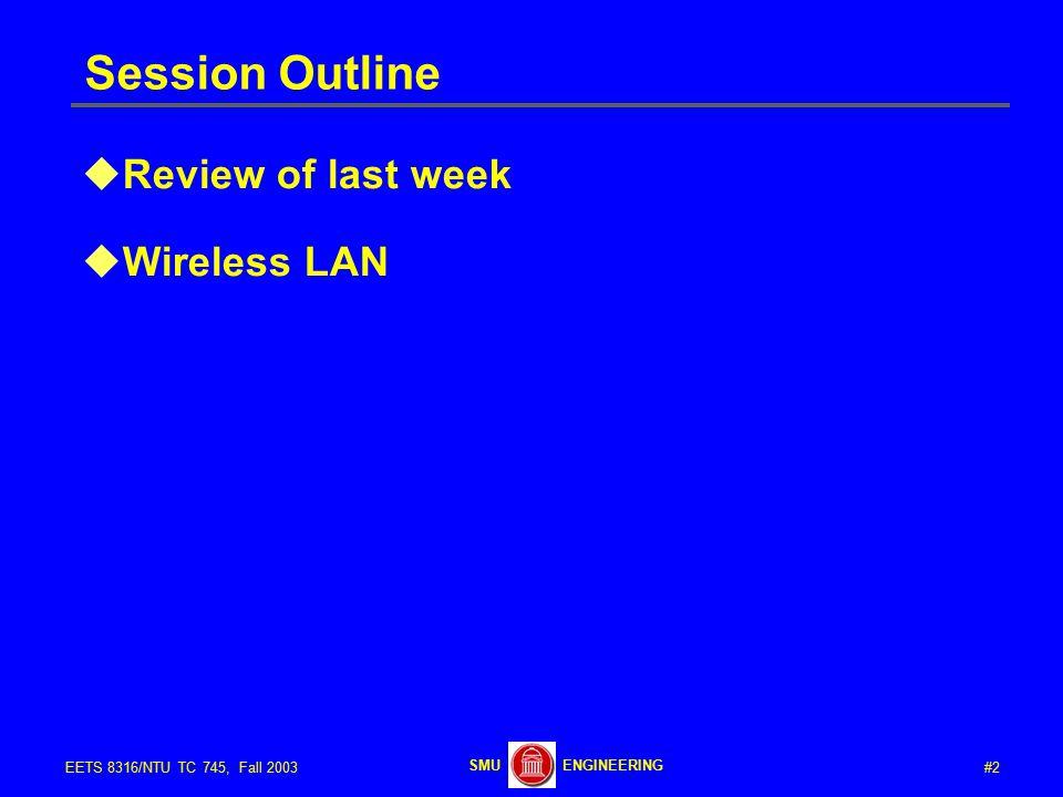 #2EETS 8316/NTU TC 745, Fall 2003 ENGINEERINGSMU Session Outline  Review of last week  Wireless LAN