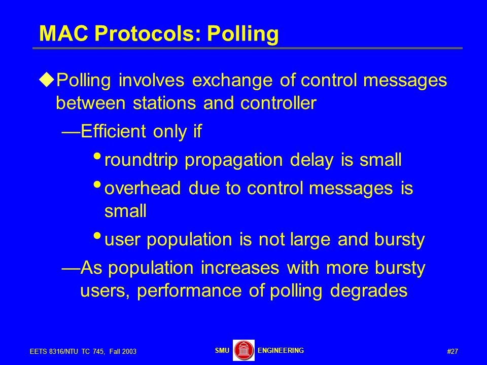 #27EETS 8316/NTU TC 745, Fall 2003 ENGINEERINGSMU MAC Protocols: Polling  Polling involves exchange of control messages between stations and controller —Efficient only if roundtrip propagation delay is small overhead due to control messages is small user population is not large and bursty —As population increases with more bursty users, performance of polling degrades