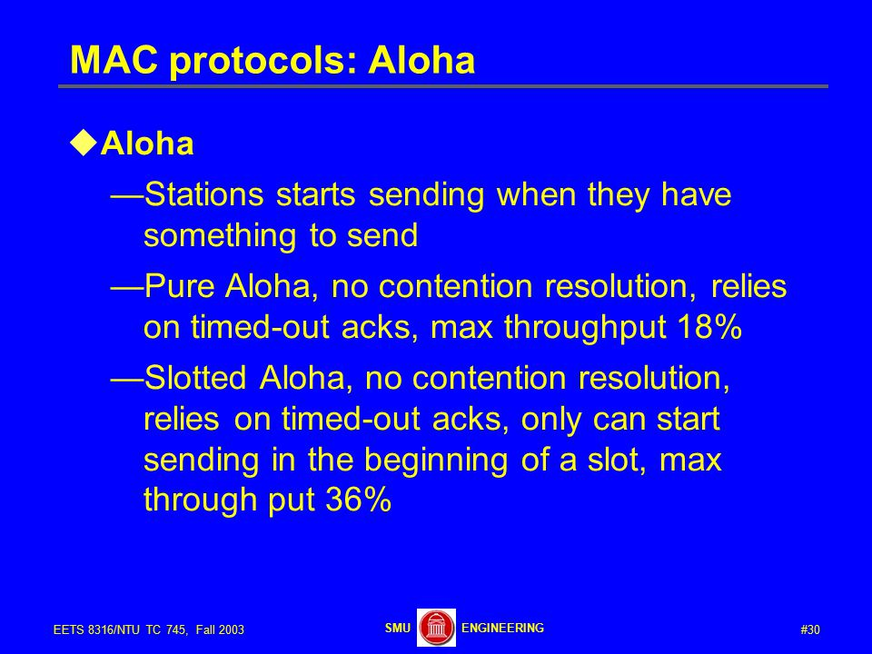 #30EETS 8316/NTU TC 745, Fall 2003 ENGINEERINGSMU MAC protocols: Aloha  Aloha —Stations starts sending when they have something to send —Pure Aloha, no contention resolution, relies on timed-out acks, max throughput 18% —Slotted Aloha, no contention resolution, relies on timed-out acks, only can start sending in the beginning of a slot, max through put 36%