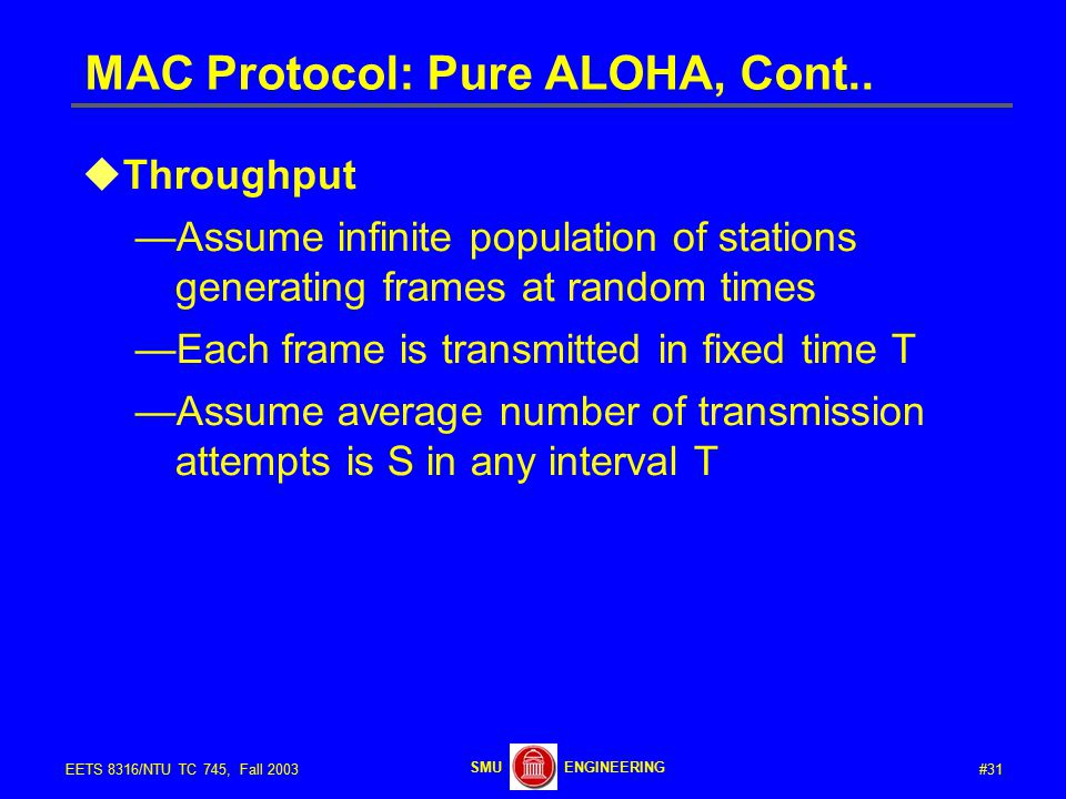 #31EETS 8316/NTU TC 745, Fall 2003 ENGINEERINGSMU MAC Protocol: Pure ALOHA, Cont..