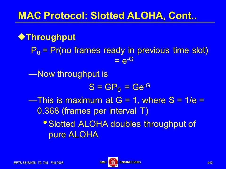 #40EETS 8316/NTU TC 745, Fall 2003 ENGINEERINGSMU MAC Protocol: Slotted ALOHA, Cont..