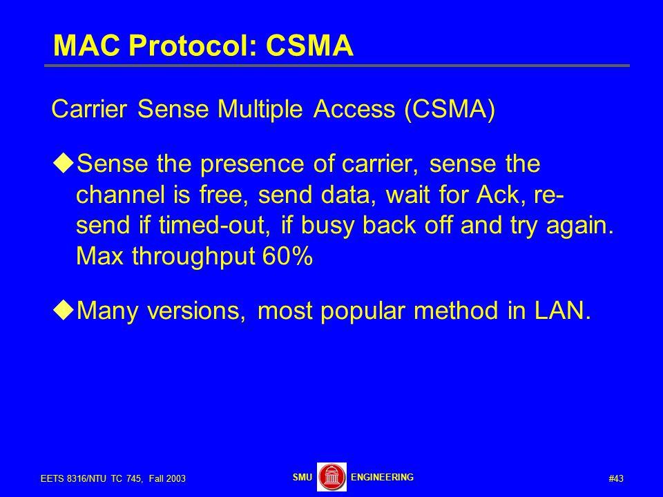 #43EETS 8316/NTU TC 745, Fall 2003 ENGINEERINGSMU MAC Protocol: CSMA Carrier Sense Multiple Access (CSMA)  Sense the presence of carrier, sense the channel is free, send data, wait for Ack, re- send if timed-out, if busy back off and try again.