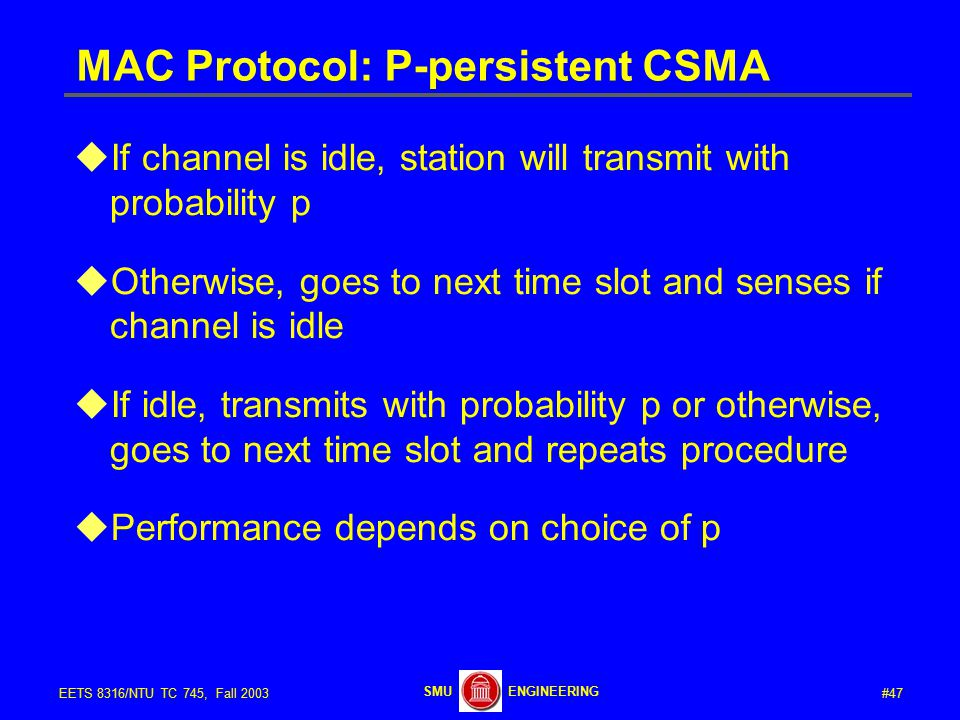 #47EETS 8316/NTU TC 745, Fall 2003 ENGINEERINGSMU MAC Protocol: P-persistent CSMA  If channel is idle, station will transmit with probability p  Otherwise, goes to next time slot and senses if channel is idle  If idle, transmits with probability p or otherwise, goes to next time slot and repeats procedure  Performance depends on choice of p