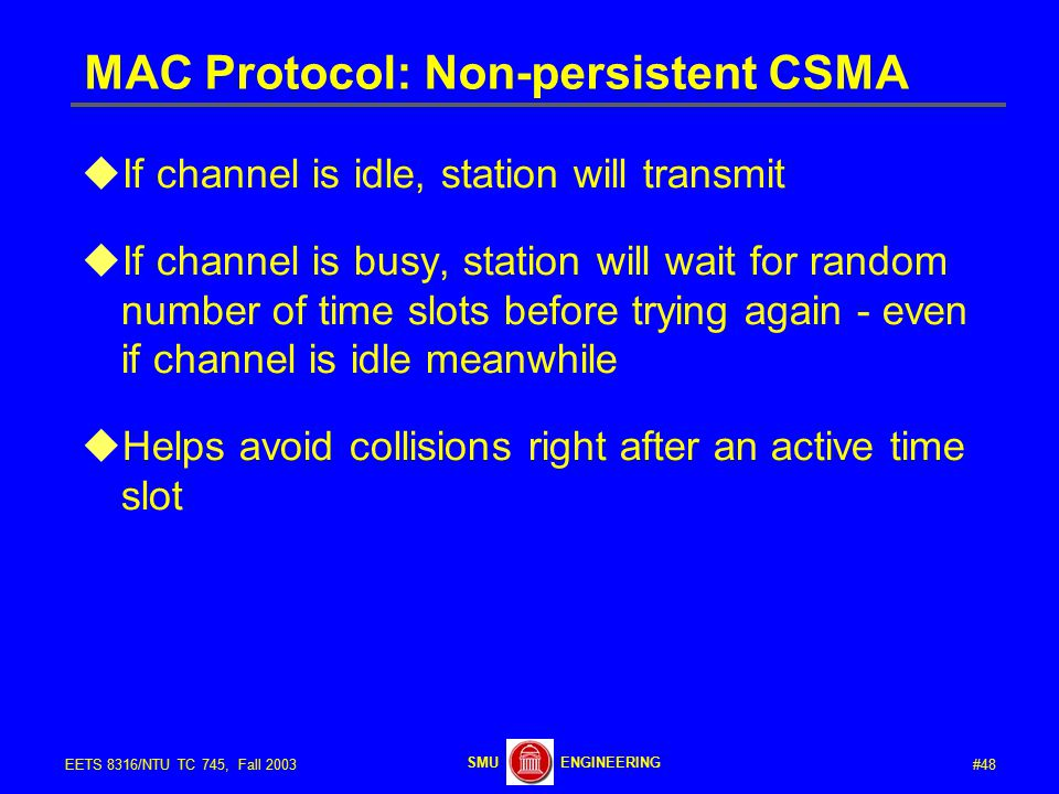 #48EETS 8316/NTU TC 745, Fall 2003 ENGINEERINGSMU MAC Protocol: Non-persistent CSMA  If channel is idle, station will transmit  If channel is busy, station will wait for random number of time slots before trying again - even if channel is idle meanwhile  Helps avoid collisions right after an active time slot