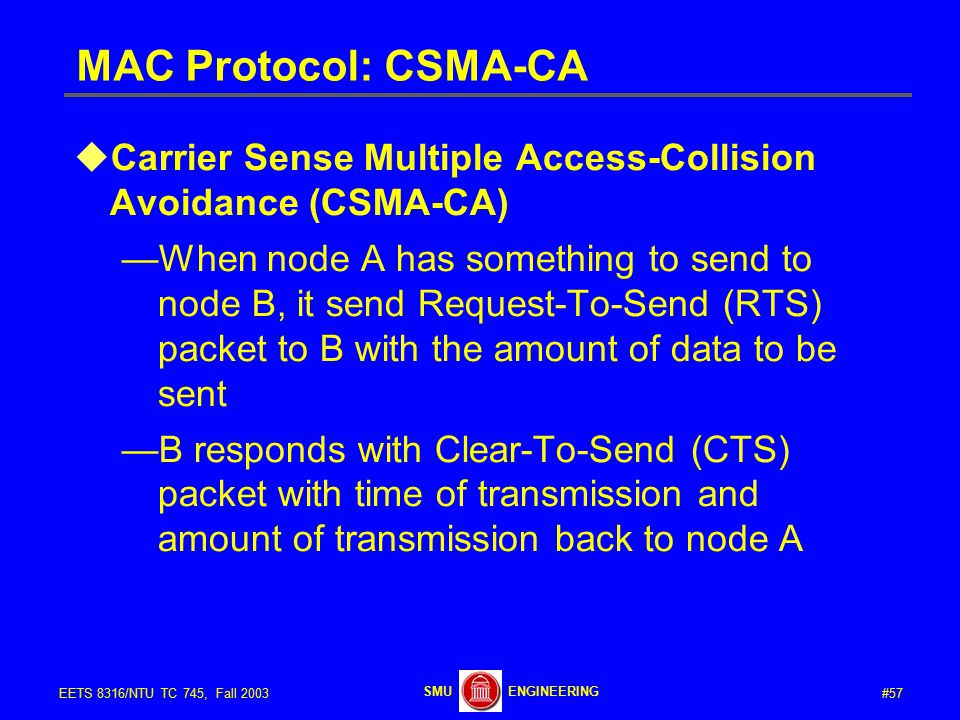 #57EETS 8316/NTU TC 745, Fall 2003 ENGINEERINGSMU MAC Protocol: CSMA-CA  Carrier Sense Multiple Access-Collision Avoidance (CSMA-CA) —When node A has something to send to node B, it send Request-To-Send (RTS) packet to B with the amount of data to be sent —B responds with Clear-To-Send (CTS) packet with time of transmission and amount of transmission back to node A