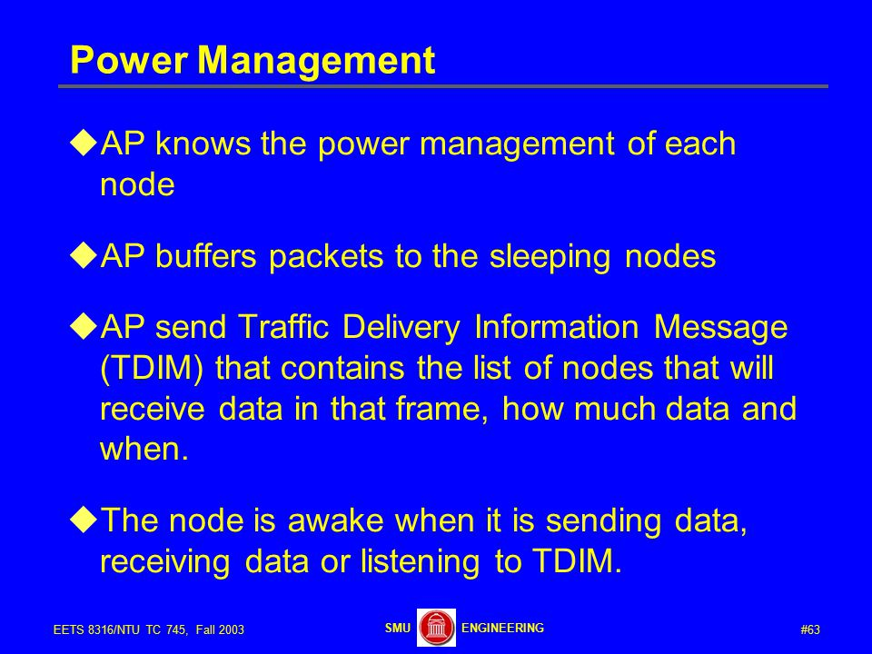 #63EETS 8316/NTU TC 745, Fall 2003 ENGINEERINGSMU Power Management  AP knows the power management of each node  AP buffers packets to the sleeping nodes  AP send Traffic Delivery Information Message (TDIM) that contains the list of nodes that will receive data in that frame, how much data and when.