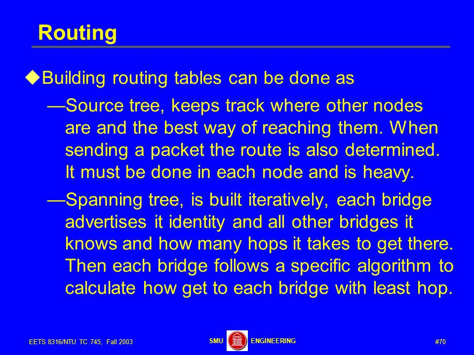 #70EETS 8316/NTU TC 745, Fall 2003 ENGINEERINGSMU Routing  Building routing tables can be done as —Source tree, keeps track where other nodes are and the best way of reaching them.