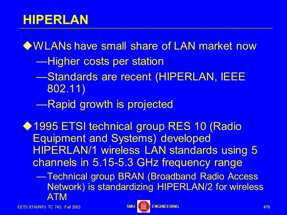 #78EETS 8316/NTU TC 745, Fall 2003 ENGINEERINGSMU HIPERLAN  WLANs have small share of LAN market now —Higher costs per station —Standards are recent (HIPERLAN, IEEE 802.11) —Rapid growth is projected  1995 ETSI technical group RES 10 (Radio Equipment and Systems) developed HIPERLAN/1 wireless LAN standards using 5 channels in 5.15-5.3 GHz frequency range —Technical group BRAN (Broadband Radio Access Network) is standardizing HIPERLAN/2 for wireless ATM