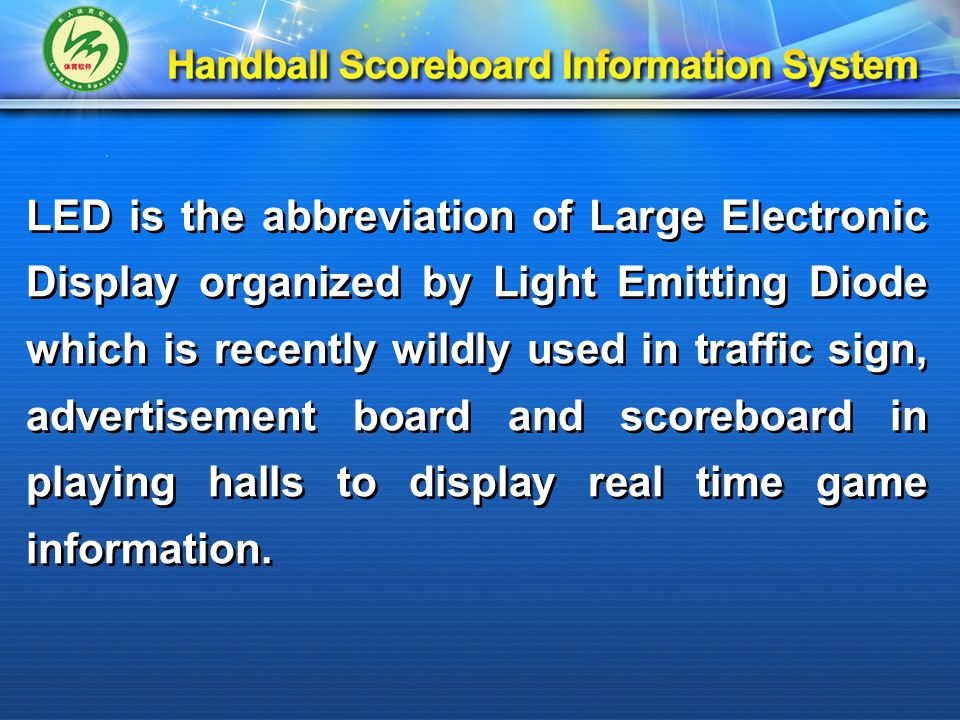 LED is the abbreviation of Large Electronic Display organized by Light Emitting Diode which is recently wildly used in traffic sign, advertisement board and scoreboard in playing halls to display real time game information.