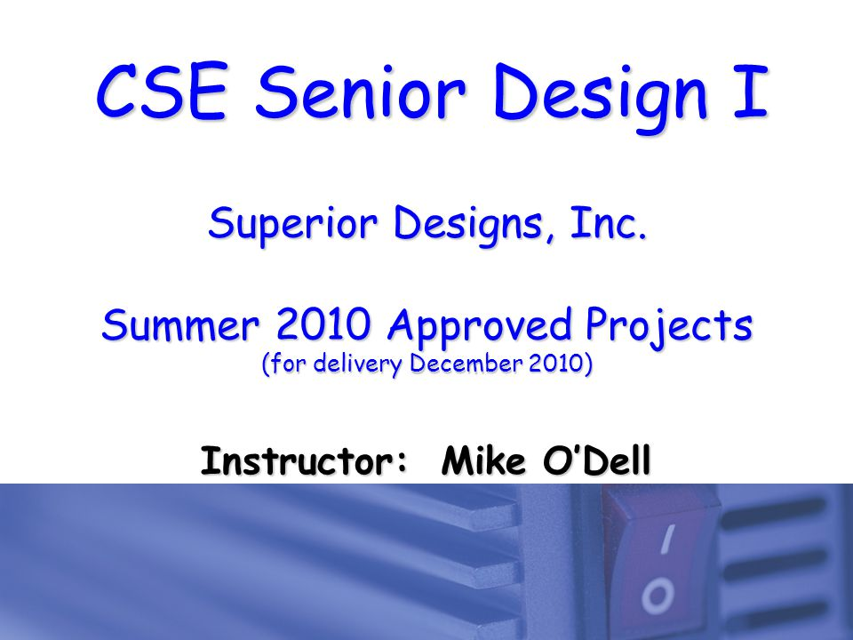 CSE Senior Design I Superior Designs, Inc. Summer 2010 Approved Projects (for delivery December 2010) Instructor: Mike O'Dell