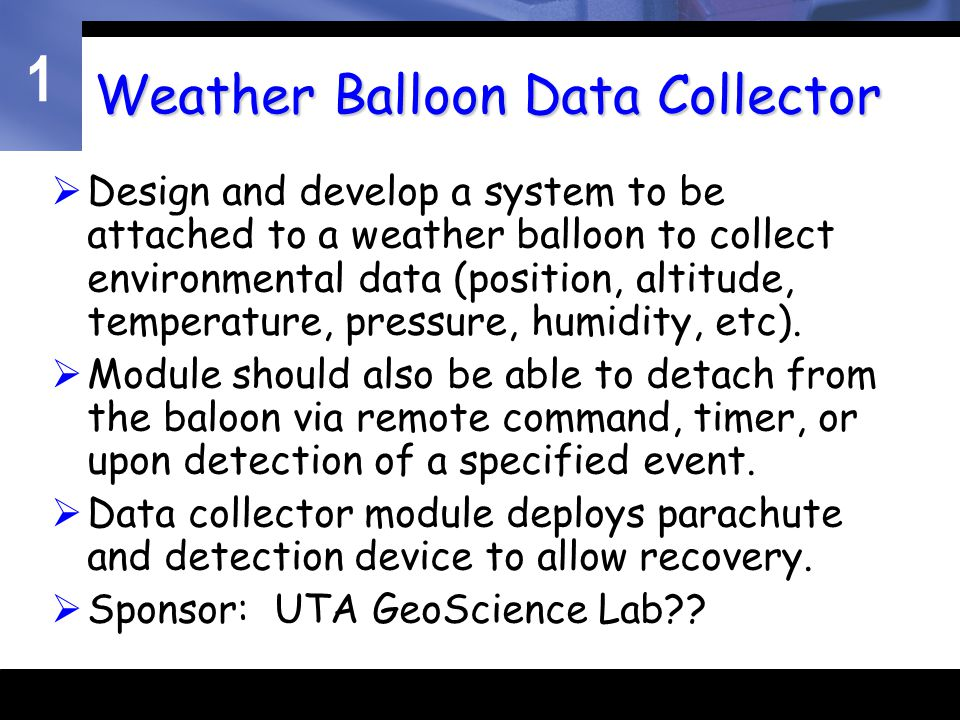 1 Weather Balloon Data Collector  Design and develop a system to be attached to a weather balloon to collect environmental data (position, altitude, temperature, pressure, humidity, etc).