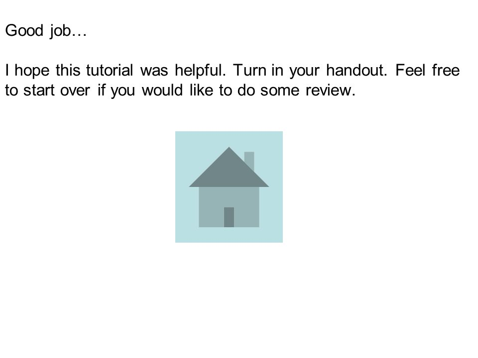 Good job… I hope this tutorial was helpful.Turn in your handout.
